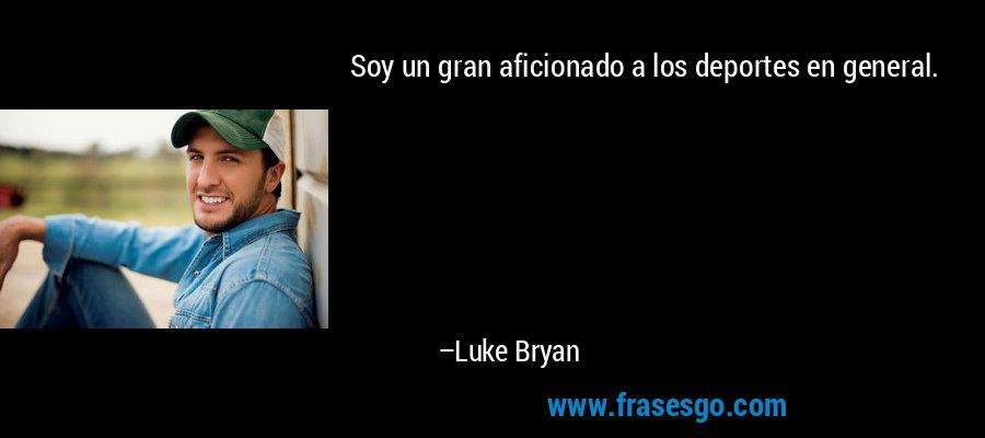 Soy un gran aficionado a los deportes en general. – Luke Bryan