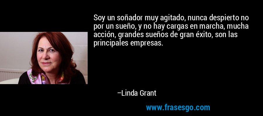 Soy un soñador muy agitado, nunca despierto no por un sueño, y no hay cargas en marcha, mucha acción, grandes sueños de gran éxito, son las principales empresas. – Linda Grant