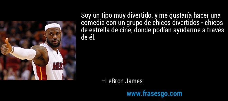 Soy un tipo muy divertido, y me gustaría hacer una comedia con un grupo de chicos divertidos - chicos de estrella de cine, donde podían ayudarme a través de él. – LeBron James