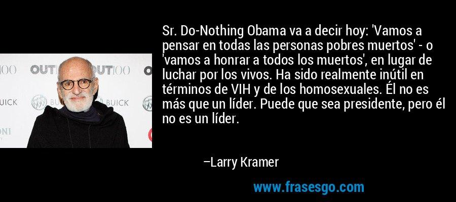 Sr. Do-Nothing Obama va a decir hoy: 'Vamos a pensar en todas las personas pobres muertos' - o 'vamos a honrar a todos los muertos', en lugar de luchar por los vivos. Ha sido realmente inútil en términos de VIH y de los homosexuales. Él no es más que un líder. Puede que sea presidente, pero él no es un líder. – Larry Kramer