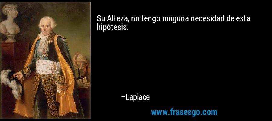 Su Alteza, no tengo ninguna necesidad de esta hipótesis. – Laplace