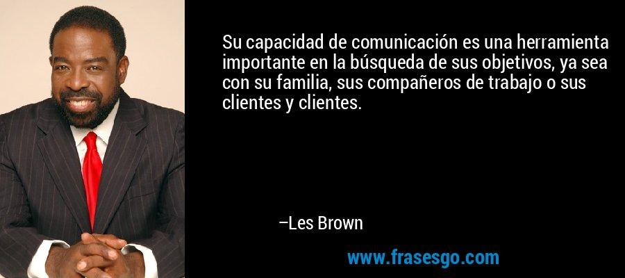 Su capacidad de comunicación es una herramienta importante en la búsqueda de sus objetivos, ya sea con su familia, sus compañeros de trabajo o sus clientes y clientes. – Les Brown