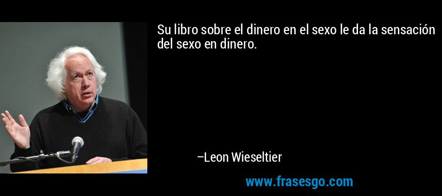 Su libro sobre el dinero en el sexo le da la sensación del sexo en dinero. – Leon Wieseltier