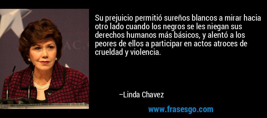 Su prejuicio permitió sureños blancos a mirar hacia otro lado cuando los negros se les niegan sus derechos humanos más básicos, y alentó a los peores de ellos a participar en actos atroces de crueldad y violencia. – Linda Chavez