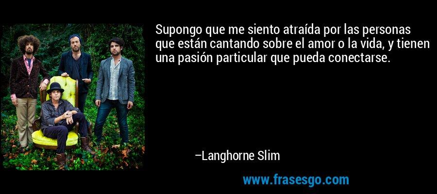 Supongo que me siento atraída por las personas que están cantando sobre el amor o la vida, y tienen una pasión particular que pueda conectarse. – Langhorne Slim