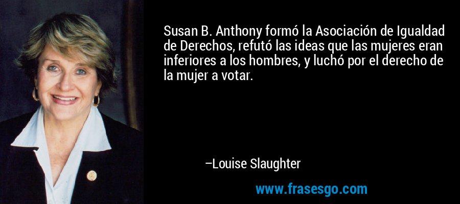 Susan B. Anthony formó la Asociación de Igualdad de Derechos, refutó las ideas que las mujeres eran inferiores a los hombres, y luchó por el derecho de la mujer a votar. – Louise Slaughter