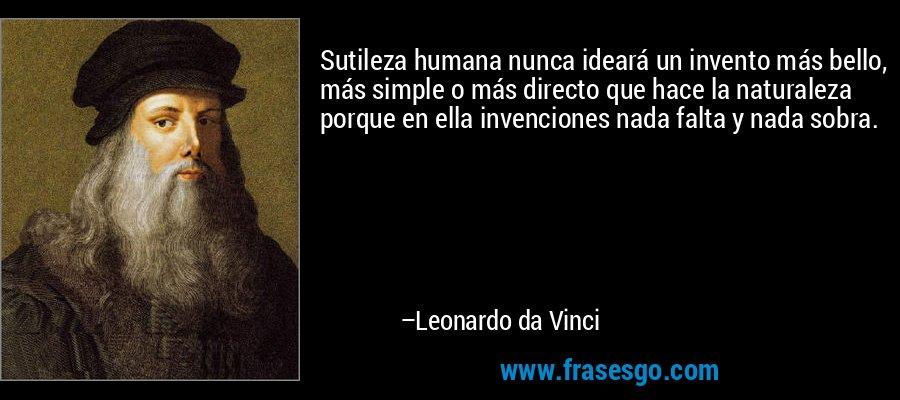 Sutileza humana nunca ideará un invento más bello, más simple o más directo que hace la naturaleza porque en ella invenciones nada falta y nada sobra. – Leonardo da Vinci