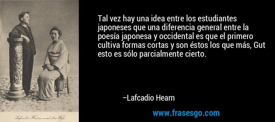 Tal vez hay una idea entre los estudiantes japoneses que una diferencia general entre la poesía japonesa y occidental es que el primero cultiva formas cortas y son éstos los que más, Gut esto es sólo parcialmente cierto. – Lafcadio Hearn