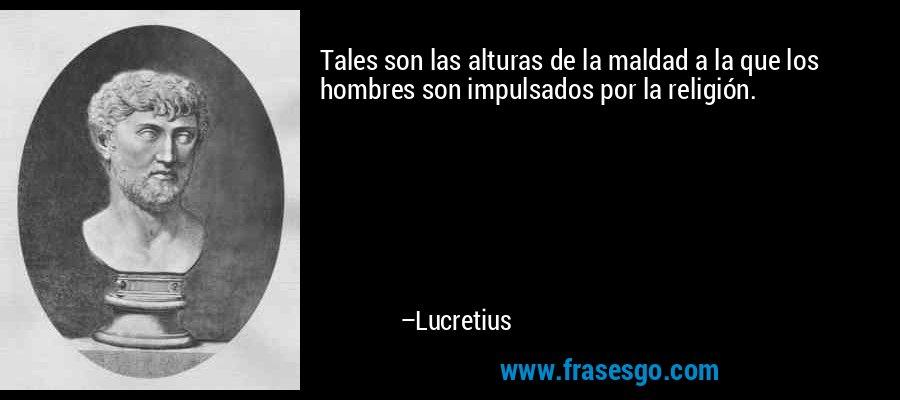 Tales son las alturas de la maldad a la que los hombres son impulsados por la religión. – Lucretius