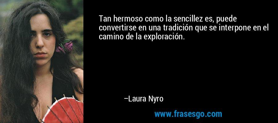 Tan hermoso como la sencillez es, puede convertirse en una tradición que se interpone en el camino de la exploración. – Laura Nyro