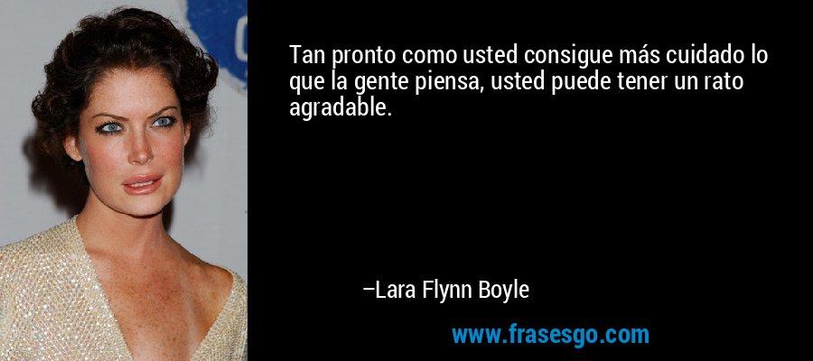 Tan pronto como usted consigue más cuidado lo que la gente piensa, usted puede tener un rato agradable. – Lara Flynn Boyle
