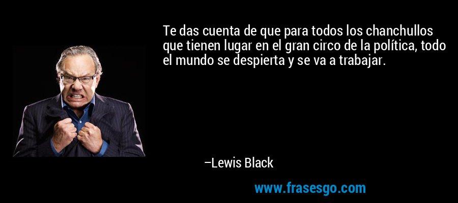 Te das cuenta de que para todos los chanchullos que tienen lugar en el gran circo de la política, todo el mundo se despierta y se va a trabajar. – Lewis Black