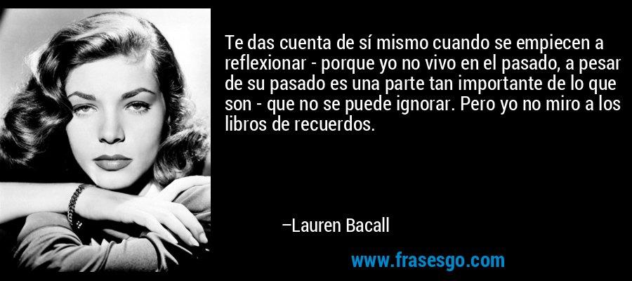 Te das cuenta de sí mismo cuando se empiecen a reflexionar - porque yo no vivo en el pasado, a pesar de su pasado es una parte tan importante de lo que son - que no se puede ignorar. Pero yo no miro a los libros de recuerdos. – Lauren Bacall