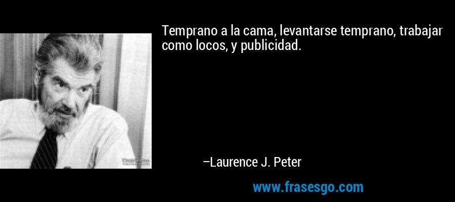 Temprano a la cama, levantarse temprano, trabajar como locos, y publicidad. – Laurence J. Peter