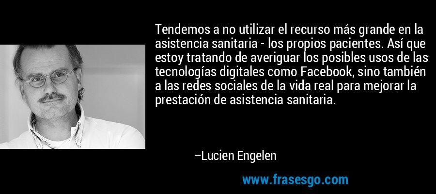 Tendemos a no utilizar el recurso más grande en la asistencia sanitaria - los propios pacientes. Así que estoy tratando de averiguar los posibles usos de las tecnologías digitales como Facebook, sino también a las redes sociales de la vida real para mejorar la prestación de asistencia sanitaria. – Lucien Engelen