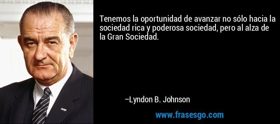 Tenemos la oportunidad de avanzar no sólo hacia la sociedad rica y poderosa sociedad, pero al alza de la Gran Sociedad. – Lyndon B. Johnson