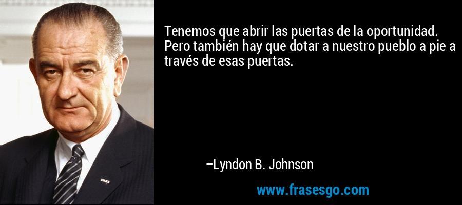 Tenemos que abrir las puertas de la oportunidad. Pero también hay que dotar a nuestro pueblo a pie a través de esas puertas. – Lyndon B. Johnson