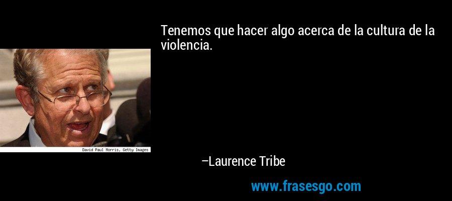 Tenemos que hacer algo acerca de la cultura de la violencia. – Laurence Tribe