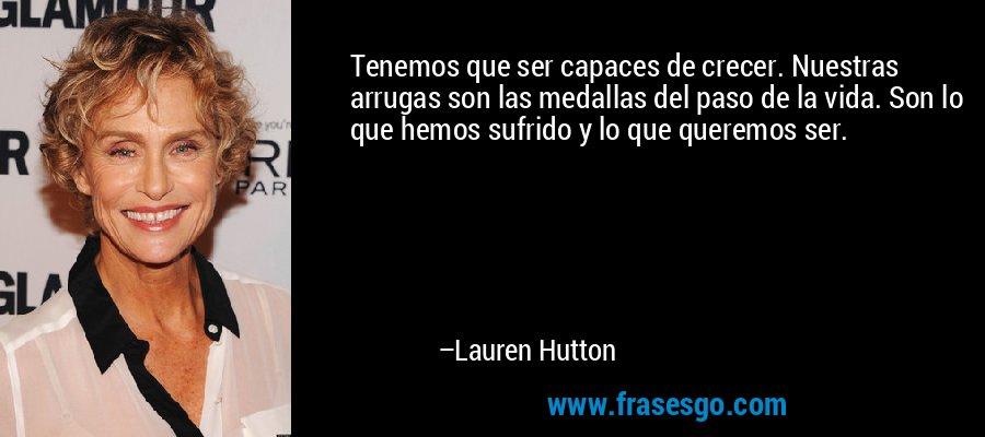 Tenemos que ser capaces de crecer. Nuestras arrugas son las medallas del paso de la vida. Son lo que hemos sufrido y lo que queremos ser. – Lauren Hutton