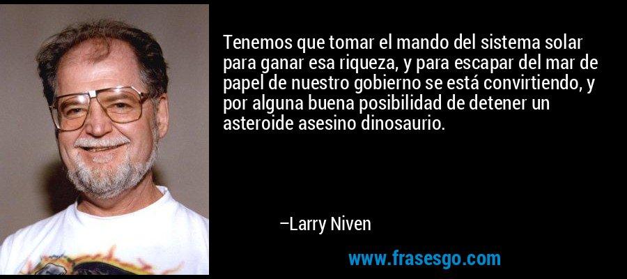 Tenemos que tomar el mando del sistema solar para ganar esa riqueza, y para escapar del mar de papel de nuestro gobierno se está convirtiendo, y por alguna buena posibilidad de detener un asteroide asesino dinosaurio. – Larry Niven