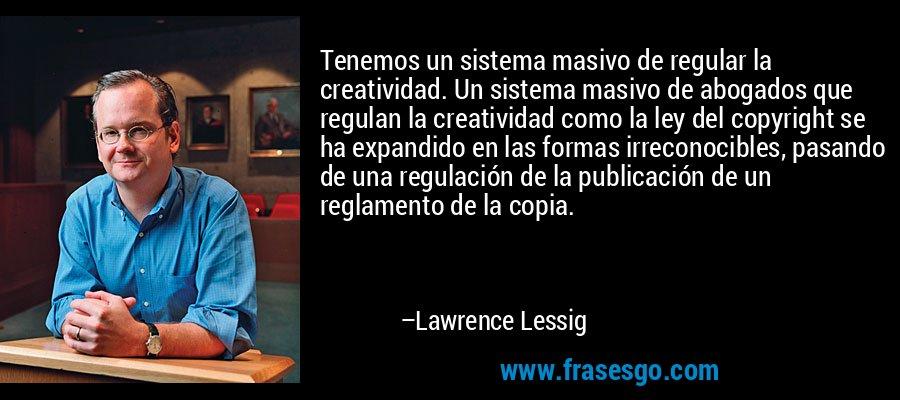 Tenemos un sistema masivo de regular la creatividad. Un sistema masivo de abogados que regulan la creatividad como la ley del copyright se ha expandido en las formas irreconocibles, pasando de una regulación de la publicación de un reglamento de la copia. – Lawrence Lessig