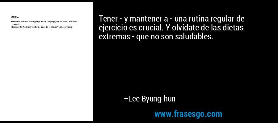 Tener - y mantener a - una rutina regular de ejercicio es crucial. Y olvídate de las dietas extremas - que no son saludables. – Lee Byung-hun