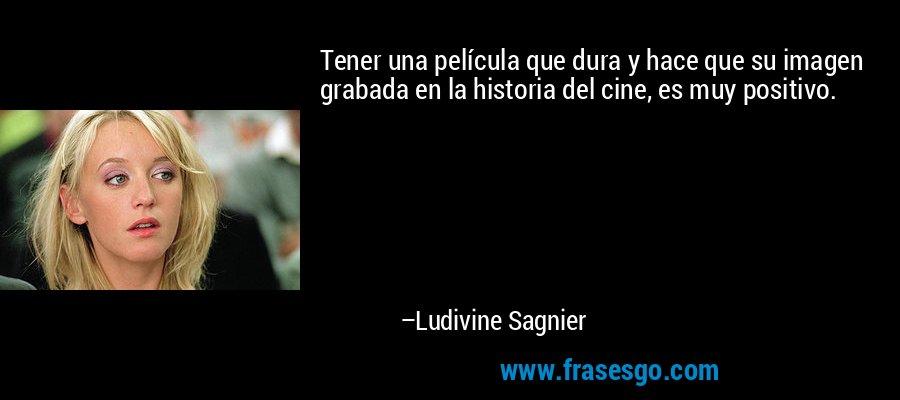Tener una película que dura y hace que su imagen grabada en la historia del cine, es muy positivo. – Ludivine Sagnier