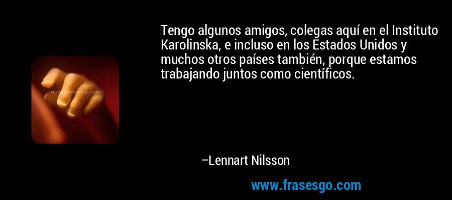 Tengo algunos amigos, colegas aquí en el Instituto Karolinska, e incluso en los Estados Unidos y muchos otros países también, porque estamos trabajando juntos como científicos. – Lennart Nilsson