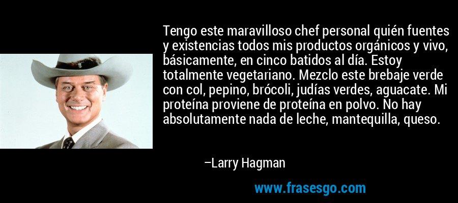 Tengo este maravilloso chef personal quién fuentes y existencias todos mis productos orgánicos y vivo, básicamente, en cinco batidos al día. Estoy totalmente vegetariano. Mezclo este brebaje verde con col, pepino, brócoli, judías verdes, aguacate. Mi proteína proviene de proteína en polvo. No hay absolutamente nada de leche, mantequilla, queso. – Larry Hagman