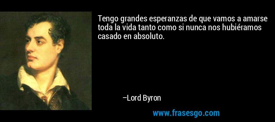 Tengo grandes esperanzas de que vamos a amarse toda la vida tanto como si nunca nos hubiéramos casado en absoluto. – Lord Byron