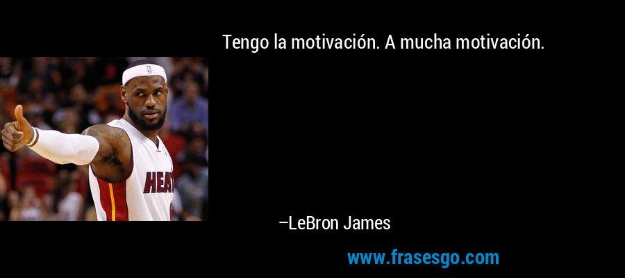 Tengo la motivación. A mucha motivación. – LeBron James