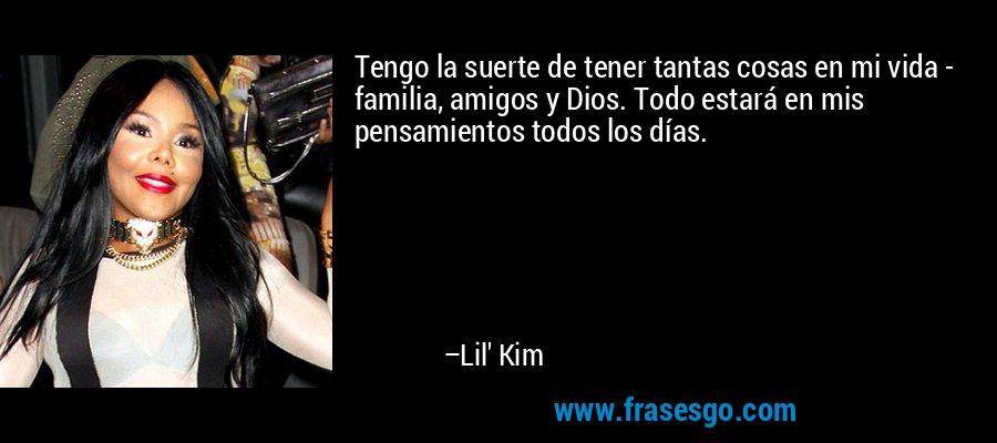 Tengo la suerte de tener tantas cosas en mi vida - familia, amigos y Dios. Todo estará en mis pensamientos todos los días. – Lil' Kim