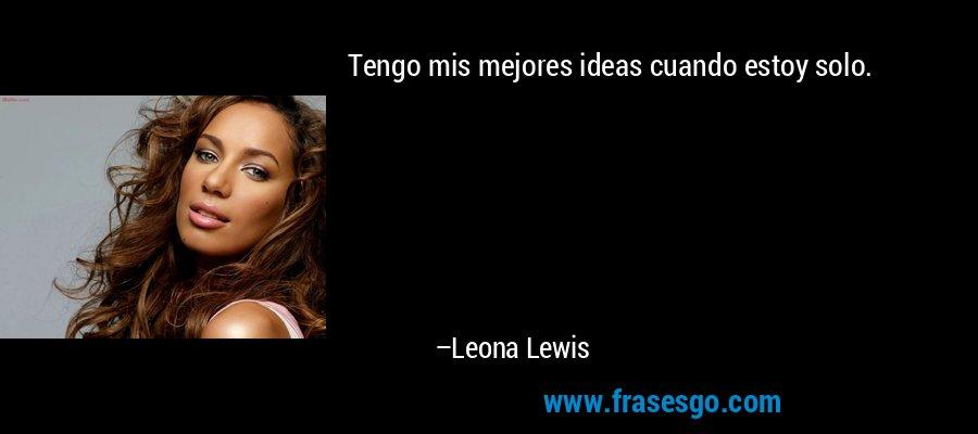 Tengo mis mejores ideas cuando estoy solo. – Leona Lewis
