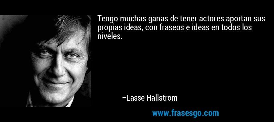 Tengo muchas ganas de tener actores aportan sus propias ideas, con fraseos e ideas en todos los niveles. – Lasse Hallstrom