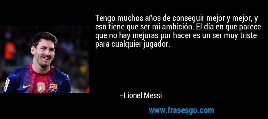 Tengo muchos años de conseguir mejor y mejor, y eso tiene que ser mi ambición. El día en que parece que no hay mejoras por hacer es un ser muy triste para cualquier jugador. – Lionel Messi