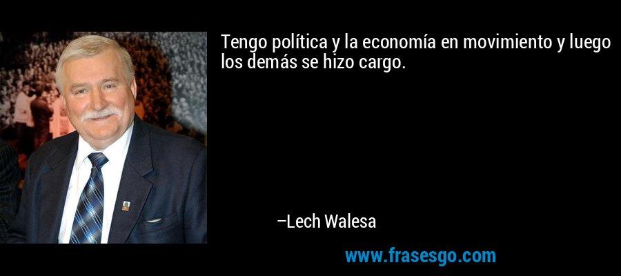 Tengo política y la economía en movimiento y luego los demás se hizo cargo. – Lech Walesa