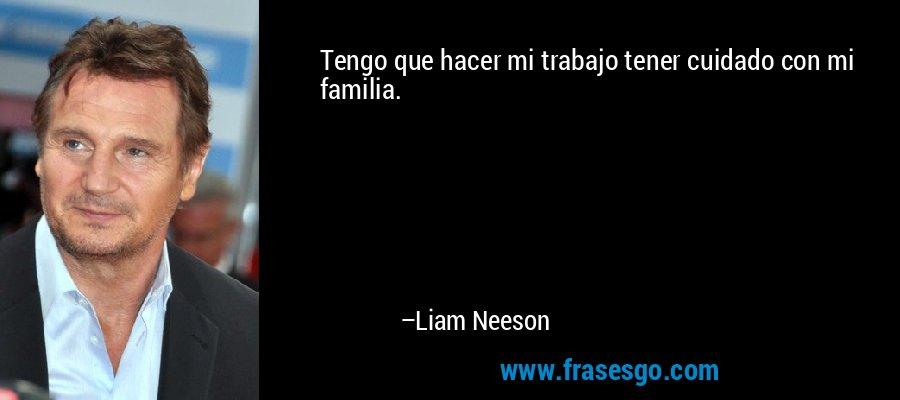 Tengo que hacer mi trabajo tener cuidado con mi familia. – Liam Neeson