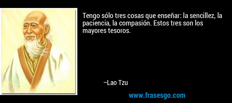 Tengo sólo tres cosas que enseñar: la sencillez, la paciencia, la compasión. Estos tres son los mayores tesoros. – Lao Tzu