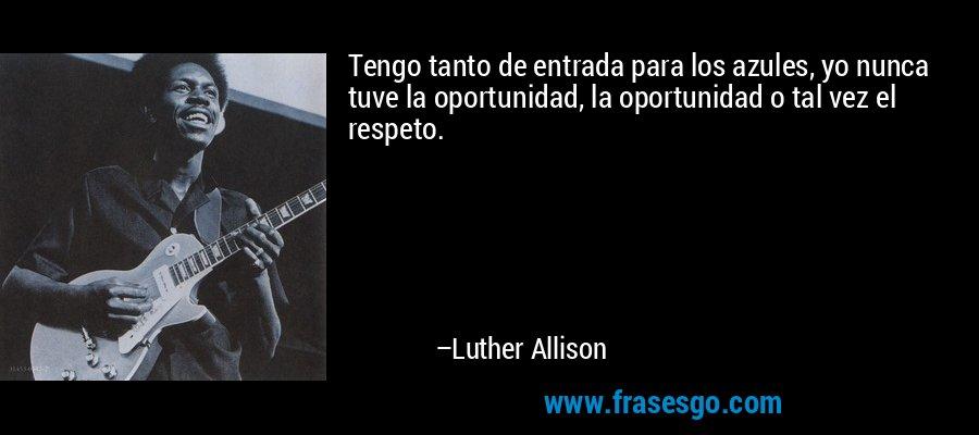 Tengo tanto de entrada para los azules, yo nunca tuve la oportunidad, la oportunidad o tal vez el respeto. – Luther Allison