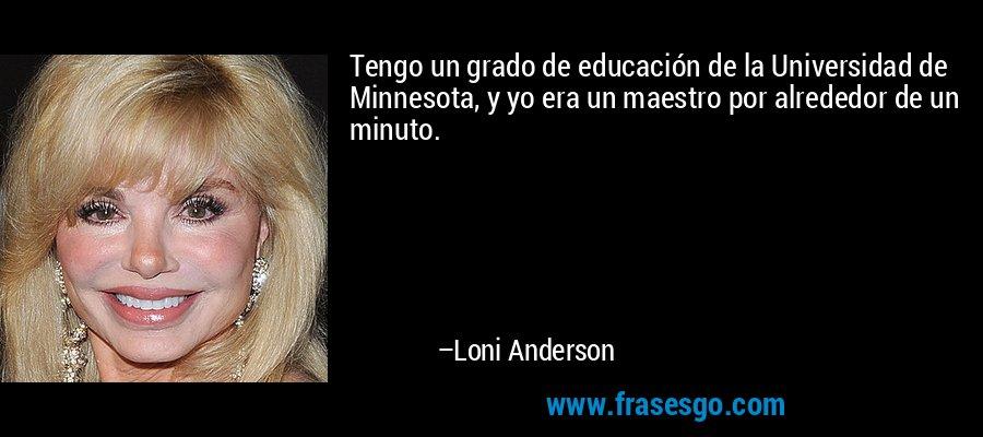 Tengo un grado de educación de la Universidad de Minnesota, y yo era un maestro por alrededor de un minuto. – Loni Anderson