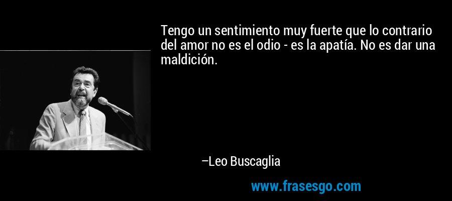 Tengo un sentimiento muy fuerte que lo contrario del amor no es el odio - es la apatía. No es dar una maldición. – Leo Buscaglia