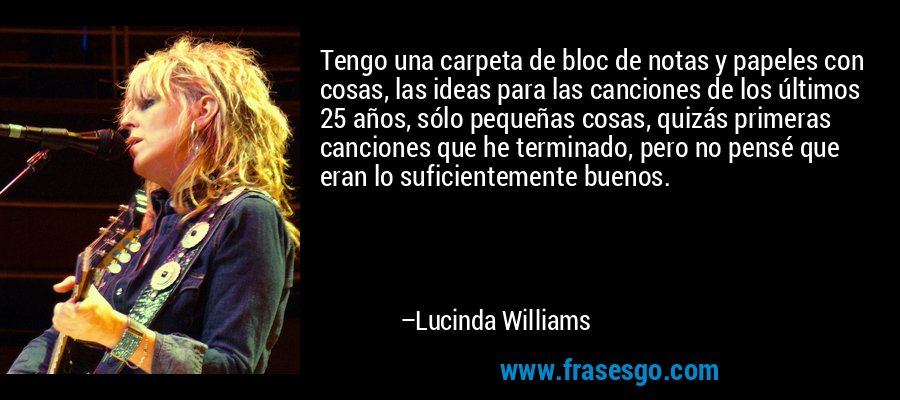Tengo una carpeta de bloc de notas y papeles con cosas, las ideas para las canciones de los últimos 25 años, sólo pequeñas cosas, quizás primeras canciones que he terminado, pero no pensé que eran lo suficientemente buenos. – Lucinda Williams