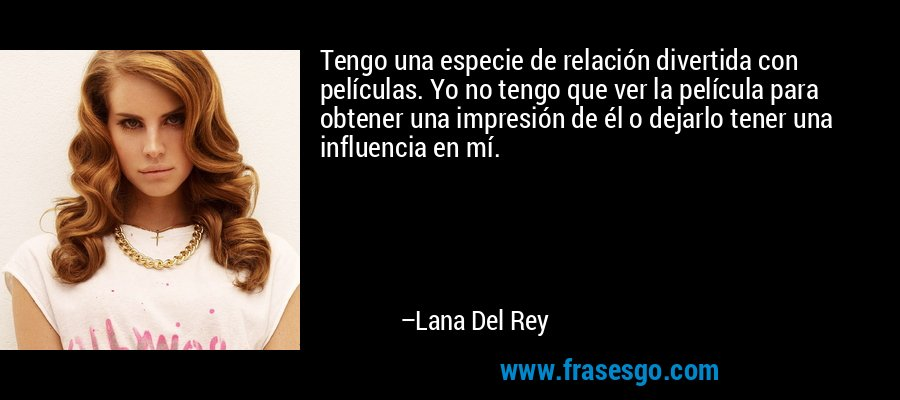 Tengo una especie de relación divertida con películas. Yo no tengo que ver la película para obtener una impresión de él o dejarlo tener una influencia en mí. – Lana Del Rey