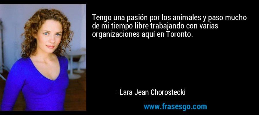 Tengo una pasión por los animales y paso mucho de mi tiempo libre trabajando con varias organizaciones aquí en Toronto. – Lara Jean Chorostecki