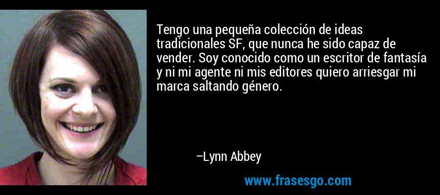 Tengo una pequeña colección de ideas tradicionales SF, que nunca he sido capaz de vender. Soy conocido como un escritor de fantasía y ni mi agente ni mis editores quiero arriesgar mi marca saltando género. – Lynn Abbey