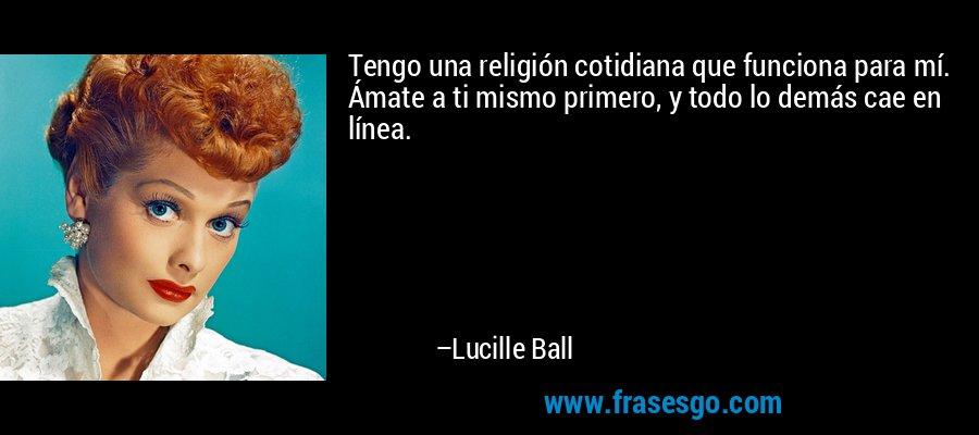 Tengo una religión cotidiana que funciona para mí. Ámate a ti mismo primero, y todo lo demás cae en línea. – Lucille Ball