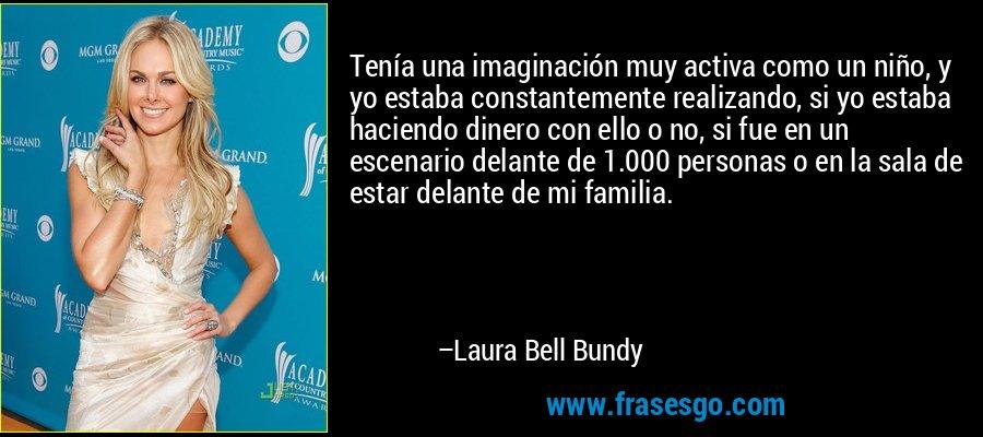 Tenía una imaginación muy activa como un niño, y yo estaba constantemente realizando, si yo estaba haciendo dinero con ello o no, si fue en un escenario delante de 1.000 personas o en la sala de estar delante de mi familia. – Laura Bell Bundy