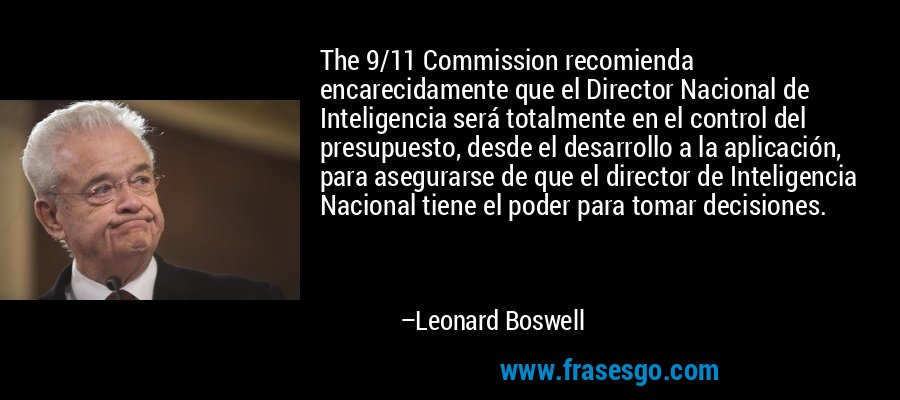 The 9/11 Commission recomienda encarecidamente que el Director Nacional de Inteligencia será totalmente en el control del presupuesto, desde el desarrollo a la aplicación, para asegurarse de que el director de Inteligencia Nacional tiene el poder para tomar decisiones. – Leonard Boswell