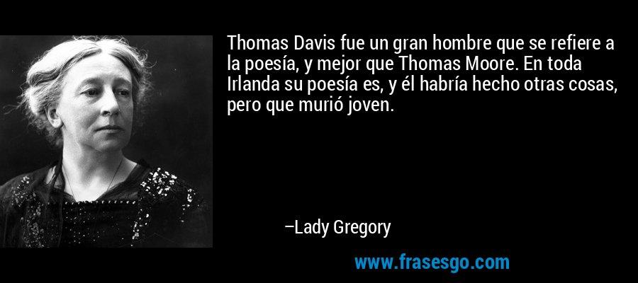 Thomas Davis fue un gran hombre que se refiere a la poesía, y mejor que Thomas Moore. En toda Irlanda su poesía es, y él habría hecho otras cosas, pero que murió joven. – Lady Gregory