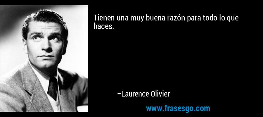 Tienen una muy buena razón para todo lo que haces. – Laurence Olivier